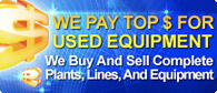 We pay top dollar for used equipment. We buy and sell complete plants, lines, and equipment